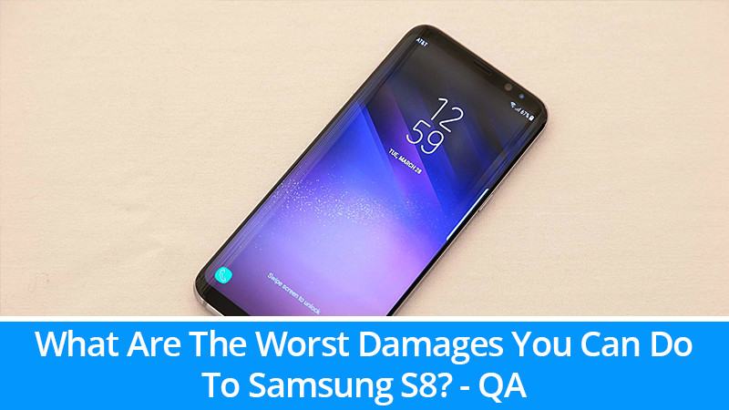 What Are The Worst Damages You Can Do To Samsung S8?