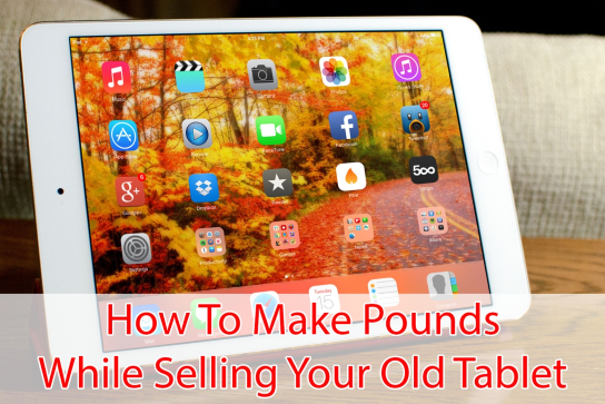 Make Pounds While Selling Your Old Tablet